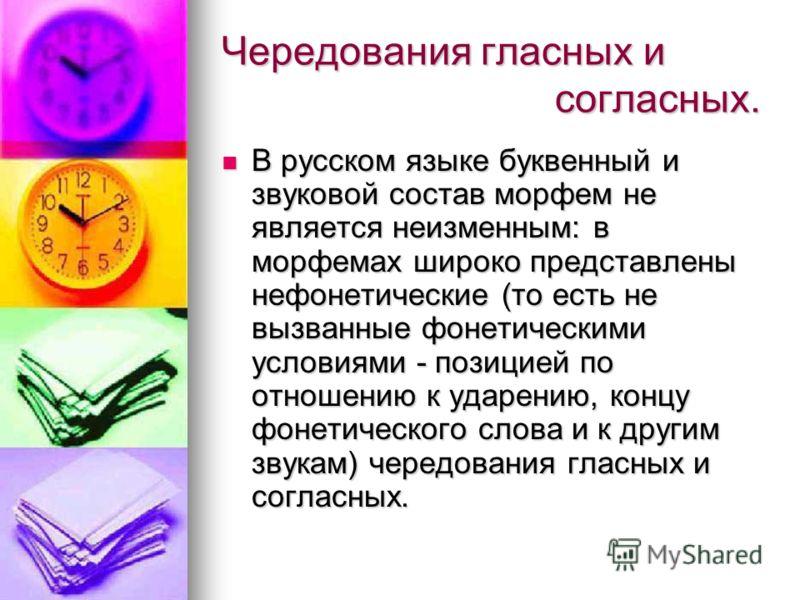 Чередования гласных и согласных. В русском языке буквенный и звуковой состав морфем не является неизменным: в морфемах широко представлены нефонетические (то есть не вызванные фонетическими условиями - позицией по отношению к ударению, концу фонетиче