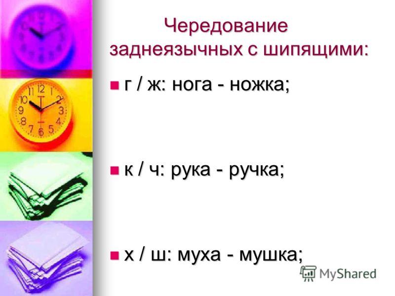 Чередование заднеязычных с шипящими: Чередование заднеязычных с шипящими: г / ж: нога - ножка; г / ж: нога - ножка; к / ч: рука - ручка; к / ч: рука - ручка; х / ш: муха - мушка; х / ш: муха - мушка;