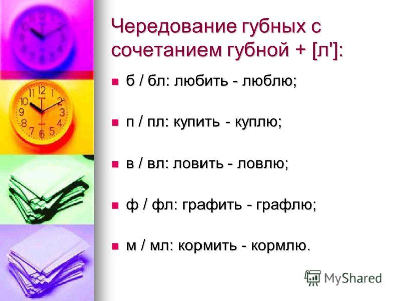 Чередование губных с сочетанием губной + [л']: б / бл: любить - люблю; б / бл: любить - люблю; п / пл: купить - куплю; п / пл: купить - куплю; в / вл: ловить - ловлю; в / вл: ловить - ловлю; ф / фл: графить - графлю; ф / фл: графить - графлю; м / мл: