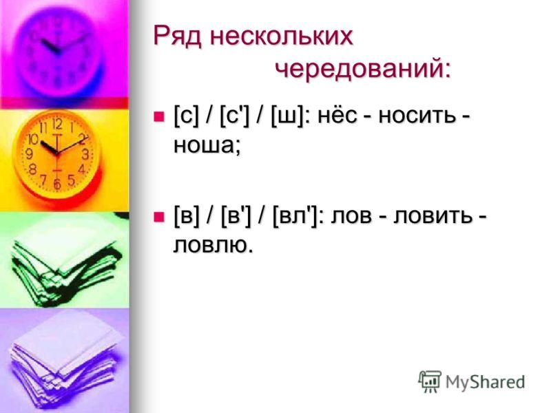 Ряд нескольких чередований: [с] / [с'] / [ш]: нёс - носить - ноша; [с] / [с'] / [ш]: нёс - носить - ноша; [в] / [в'] / [вл']: лов - ловить - ловлю. [в] / [в'] / [вл']: лов - ловить - ловлю.