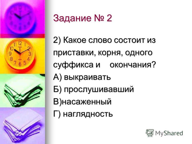 Задание 2 2) Какое слово состоит из приставки, корня, одного суффикса и окончания? А) выкраивать Б) прослушивавший В)насаженный Г) наглядность