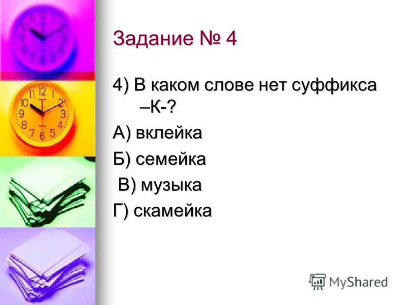 Задание 4 4) В каком слове нет суффикса –К-? А) вклейка Б) семейка В) музыка В) музыка Г) скамейка