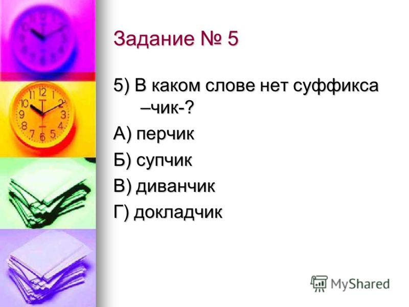 Задание 5 5) В каком слове нет суффикса –чик-? А) перчик Б) супчик В) диванчик Г) докладчик