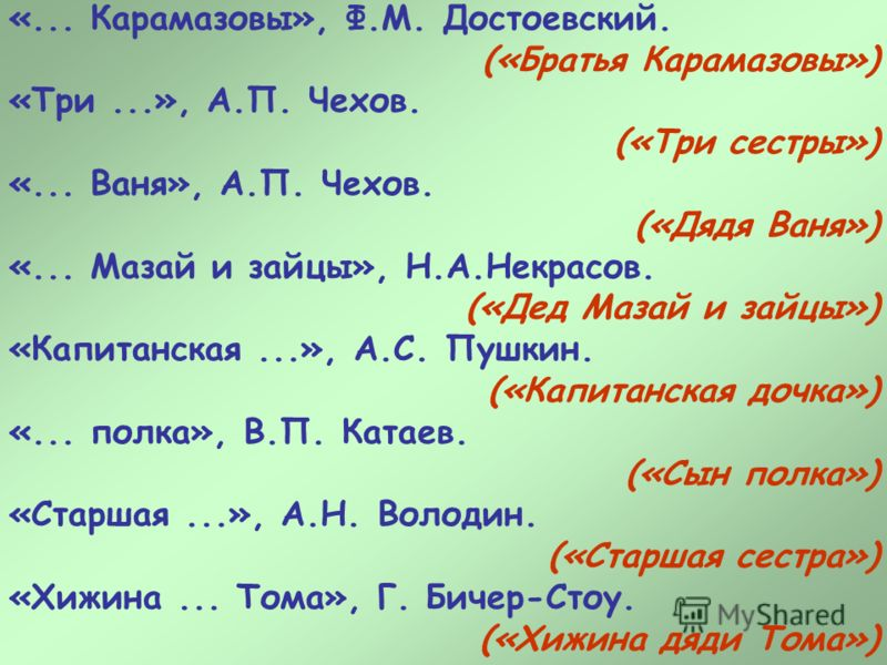 «... Карамазовы», Ф.М. Достоевский. («Братья Карамазовы») «Три...», А.П. Чехов. («Три сестры») «... Ваня», А.П. Чехов. («Дядя Ваня») «... Мазай и зайцы», Н.А.Некрасов. («Дед Мазай и зайцы») «Капитанская...», А.С. Пушкин. («Капитанская дочка») «... по