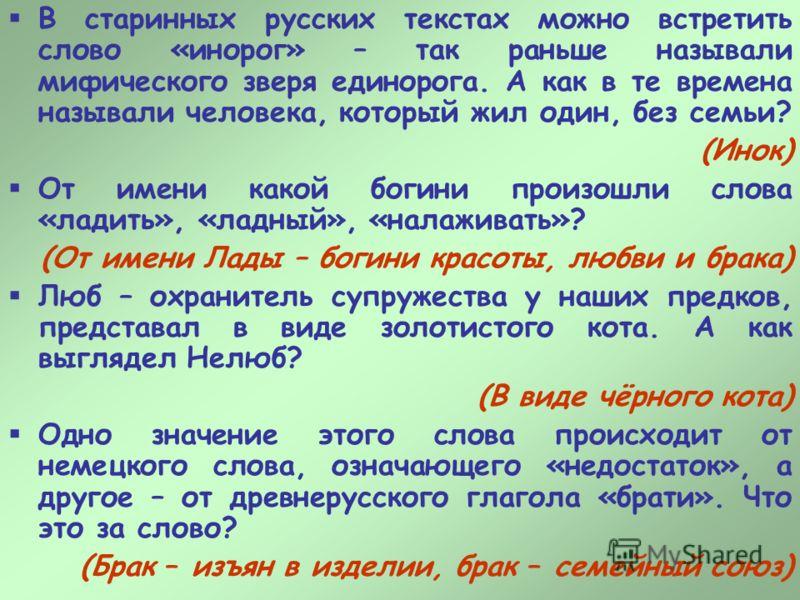 В старинных русских текстах можно встретить слово «инорог» – так раньше называли мифического зверя единорога. А как в те времена называли человека, который жил один, без семьи? (Инок) От имени какой богини произошли слова «ладить», «ладный», «налажив