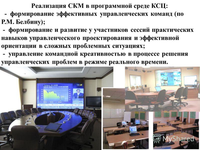 Реализация СКМ в программной среде КСЦ: - формирование эффективных управленческих команд (по Р.М. Белбину); - формирование и развитие у участников сессий практических навыков управленческого проектирования и эффективной ориентации в сложных проблемны