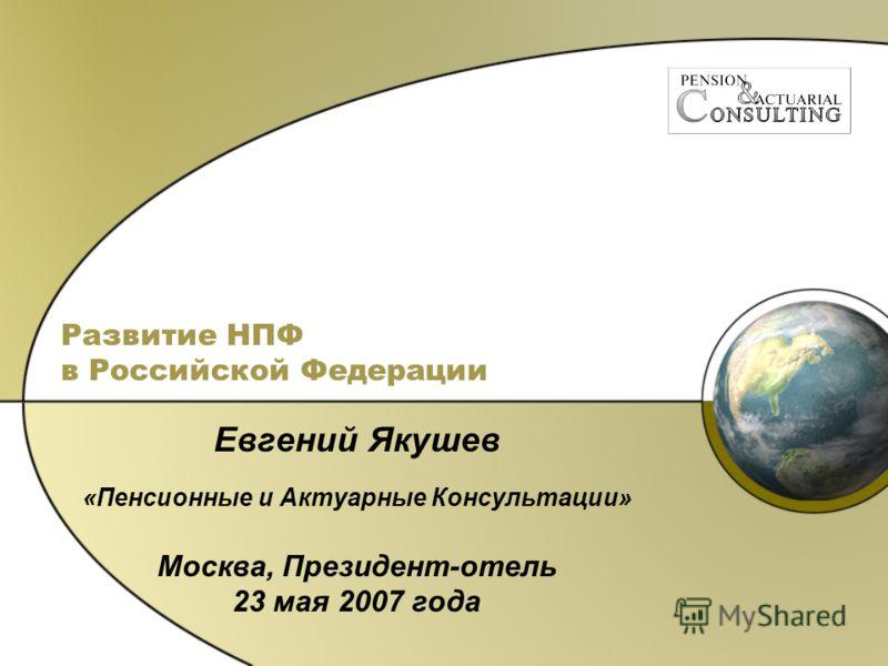 Развитие НПФ в Российской Федерации Евгений Якушев «Пенсионные и Актуарные Консультации» Москва, Президент-отель 23 мая 2007 года