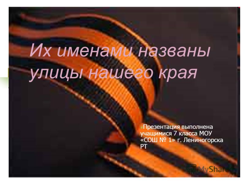 Их именами названы улицы нашего края Презентация выполнена учащимися 7 класса МОУ «СОШ 1» г. Лениногорска РТ