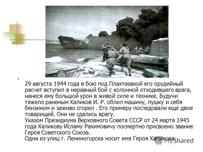 29 августа 1944 года в бою под Плахтеевкой его орудийный расчет вступил в неравный бой с колонной отходившего врага, нанеся ему большой урон в живой силе и технике. Будучи тяжело раненым Халиков И. Р. облил машину, пушку и себя бензином и заживо сгор
