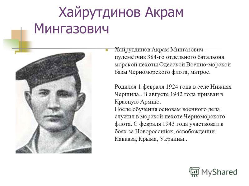 Хайрутдинов Акрам Мингазович Хайрутдинов Акрам Мингазович – пулемётчик 384-го отдельного батальона морской пехоты Одесской Военно-морской базы Черноморского флота, матрос. Родился 1 февраля 1924 года в селе Нижняя Чершила.. В августе 1942 года призва
