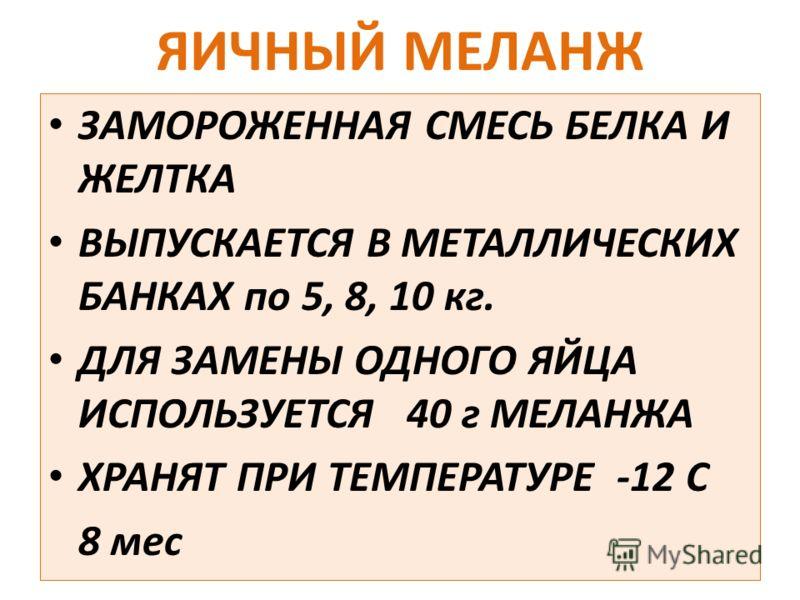ЯИЧНЫЙ МЕЛАНЖ ЗАМОРОЖЕННАЯ СМЕСЬ БЕЛКА И ЖЕЛТКА ВЫПУСКАЕТСЯ В МЕТАЛЛИЧЕСКИХ БАНКАХ по 5, 8, 10 кг. ДЛЯ ЗАМЕНЫ ОДНОГО ЯЙЦА ИСПОЛЬЗУЕТСЯ 40 г МЕЛАНЖА ХРАНЯТ ПРИ ТЕМПЕРАТУРЕ -12 С 8 мес