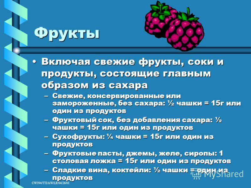 CW394/TTI/AW/LR/04/26/01 Фрукты Включая свежие фрукты, соки и продукты, состоящие главным образом из сахараВключая свежие фрукты, соки и продукты, состоящие главным образом из сахара –Свежие, консервированные или замороженные, без сахара: ½ чашки = 1
