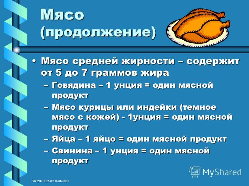 CW394/TTI/AW/LR/04/26/01 Мясо (продолжение) Мясо средней жирности – содержит от 5 до 7 граммов жираМясо средней жирности – содержит от 5 до 7 граммов жира –Говядина – 1 унция = один мясной продукт –Мясо курицы или индейки (темное мясо с кожей) - 1унц