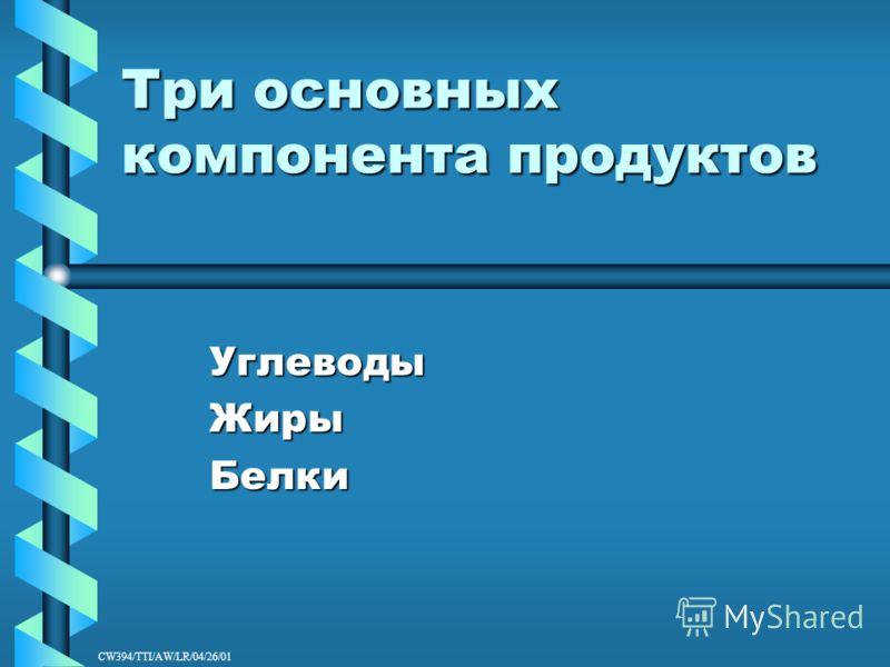 CW394/TTI/AW/LR/04/26/01 Три основных компонента продуктов УглеводыЖирыБелки
