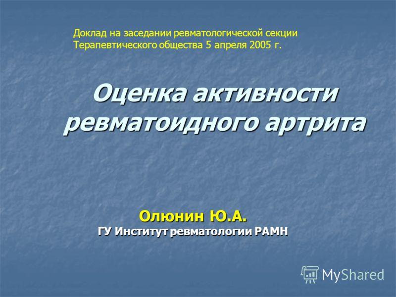 Оценка активности ревматоидного артрита Олюнин Ю.А. ГУ Институт ревматологии РАМН Доклад на заседании ревматологической секции Терапевтического общества 5 апреля 2005 г.