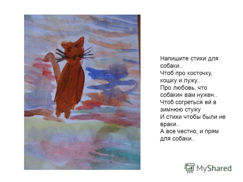 Напишите стихи для собаки.. Чтоб про косточку, кошку и лужу.. Про любовь, что собакин вам нужен.. Чтоб согреться ей в зимнюю стужу И стихи чтобы были не враки.. А все честно, и прям для собаки..