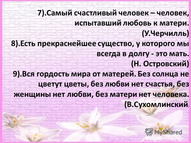 7).Самый счастливый человек – человек, испытавший любовь к матери. (У.Черчилль) 8).Есть прекраснейшее существо, у которого мы всегда в долгу - это мать. (Н. Островский) 9).Вся гордость мира от матерей. Без солнца не цветут цветы, без любви нет счасть