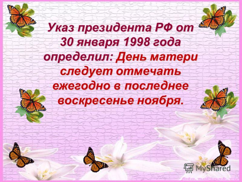 Указ президента РФ от 30 января 1998 года определил: День матери следует отмечать ежегодно в последнее воскресенье ноября.