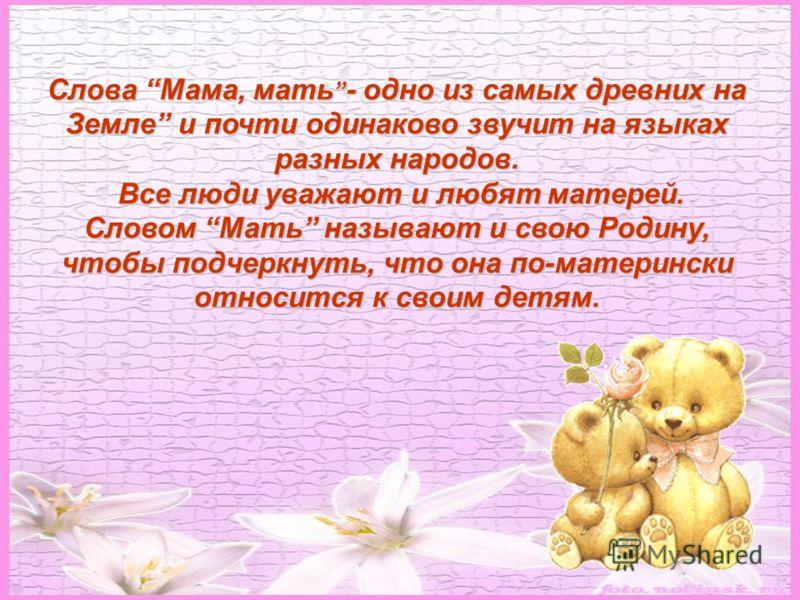Слова Мама, мать - одно из самых древних на Земле и почти одинаково звучит на языках разных народов. Все люди уважают и любят матерей. Все люди уважают и любят матерей. Словом Мать называют и свою Родину, чтобы подчеркнуть, что она по-матерински отно