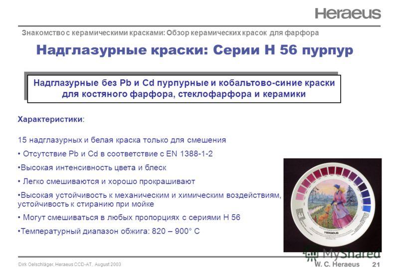Dirk Oelschläger, Heraeus CCD-AT, August 2003 Надглазурные краски: Серии H 56 пурпур 2121 Знакомство с керамическими красками: Обзор керамических красок для фарфора Характеристики: 15 надглазурных и белая краска только для смешения Отсутствие Pb и Cd