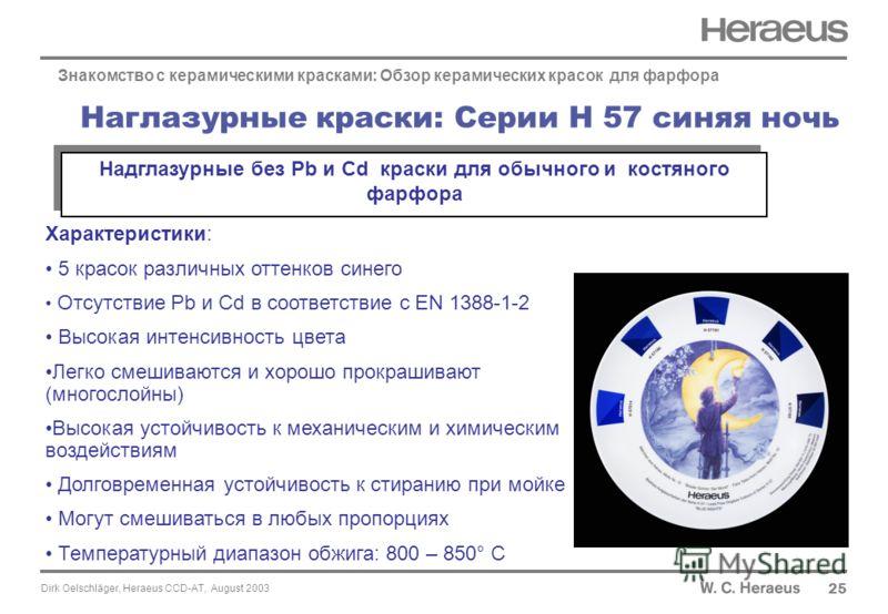 Dirk Oelschläger, Heraeus CCD-AT, August 2003 Наглазурные краски: Серии H 57 синяя ночь 25 Характеристики: 5 красок различных оттенков синего Отсутствие Pb и Cd в соответствие с EN 1388-1-2 Высокая интенсивность цвета Легко смешиваются и хорошо прокр