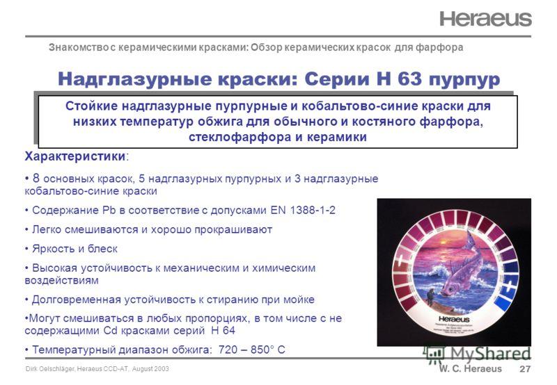 Dirk Oelschläger, Heraeus CCD-AT, August 2003 Надглазурные краски: Серии H 63 пурпур 27 Знакомство с керамическими красками: Обзор керамических красок для фарфора Характеристики: 8 основных красок, 5 надглазурных пурпурных и 3 надглазурные кобальтово