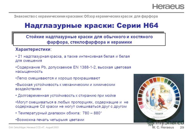 Dirk Oelschläger, Heraeus CCD-AT, August 2003 29 Знакомство с керамическими красками: Обзор керамических красок для фарфора Характеристики: 21 надглазурная краска, а также интенсивная белая и белая для смешения Содержание Pb, допускаемое EN 1388-1-2,