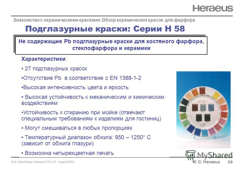 Dirk Oelschläger, Heraeus CCD-AT, August 2003 Подглазурные краски: Серии H 58 39 Знакомство с керамическими красками: Обзор керамических красок для фарфора Характеристики: 27 подглазурных красок Отсутствие Pb в соответствие с EN 1388-1-2 Высокая инте