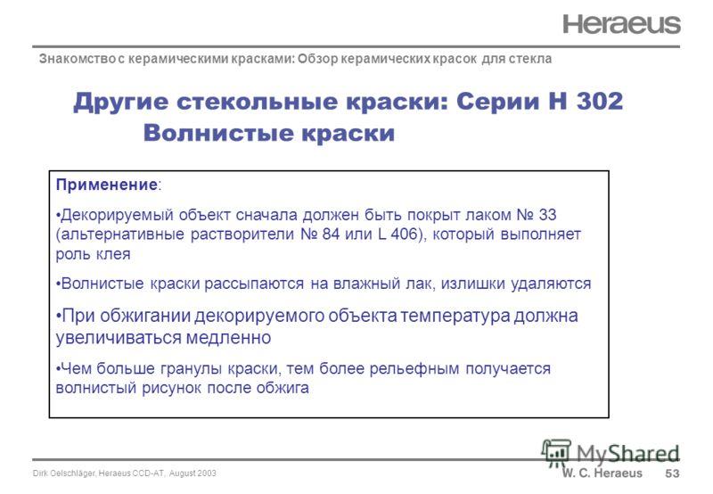 Dirk Oelschläger, Heraeus CCD-AT, August 2003 Другие стекольные краски: Серии H 302 Волнистые краски 53 Знакомство с керамическими красками: Обзор керамических красок для стекла Применение: Декорируемый объект сначала должен быть покрыт лаком 33 (аль