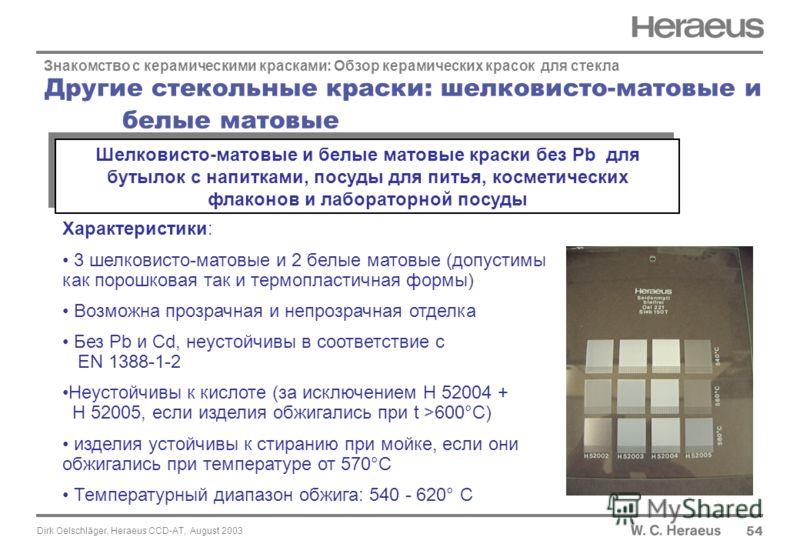 Dirk Oelschläger, Heraeus CCD-AT, August 2003 Другие стекольные краски: шелковисто-матовые и белые матовые 54 Знакомство с керамическими красками: Обзор керамических красок для стекла Характеристики: 3 шелковисто-матовые и 2 белые матовые (допустимы
