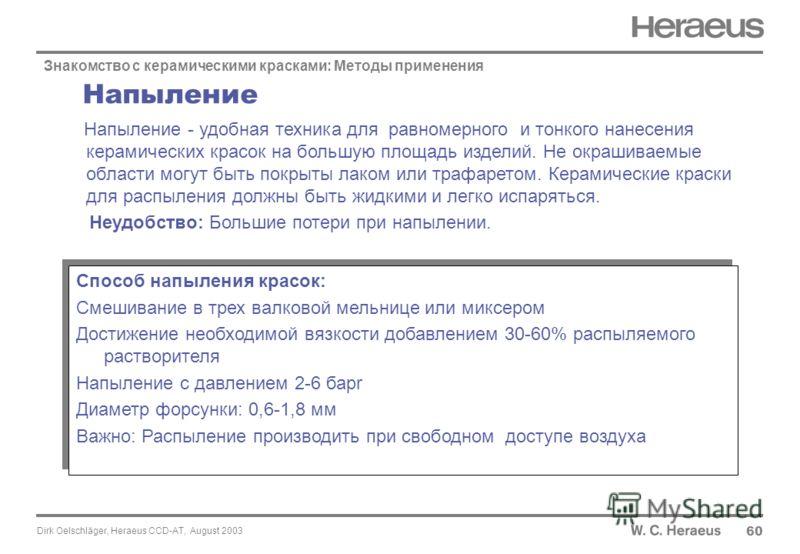 Dirk Oelschläger, Heraeus CCD-AT, August 2003 Напыление 60 Знакомство с керамическими красками: Методы применения Напыление - удобная техника для равномерного и тонкого нанесения керамических красок на большую площадь изделий. Не окрашиваемые области