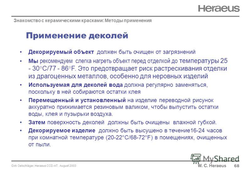 Dirk Oelschläger, Heraeus CCD-AT, August 2003 Применение деколей 6868 Знакомство с керамическими красками: Методы применения Декорируемый объект должен быть очищен от загрязнений Мы рекомендуем слегка нагреть объект перед отделкой до температуры 25 -