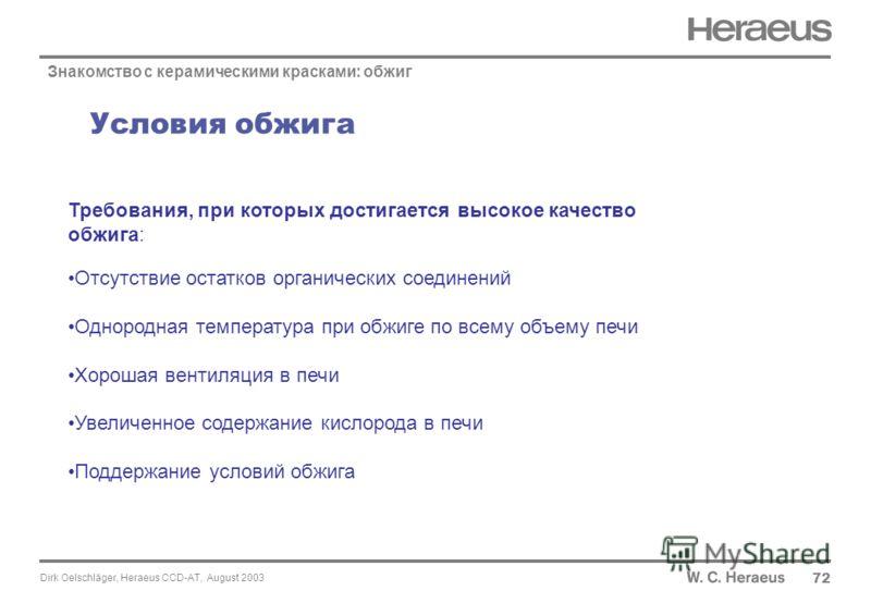 Dirk Oelschläger, Heraeus CCD-AT, August 2003 Условия обжига 72 Знакомство с керамическими красками: обжиг Требования, при которых достигается высокое качество обжига: Отсутствие остатков органических соединений Однородная температура при обжиге по в