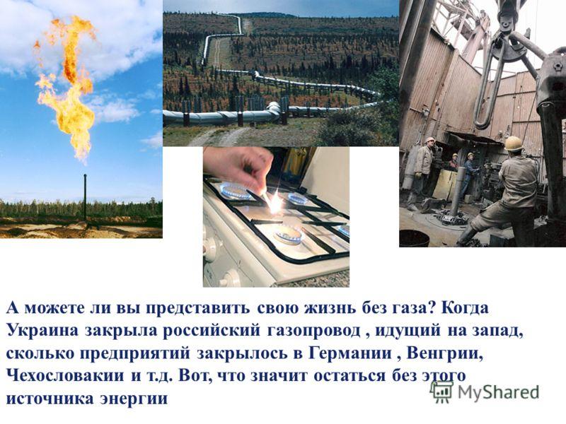 LOGO А можете ли вы представить свою жизнь без газа? Когда Украина закрыла российский газопровод, идущий на запад, сколько предприятий закрылось в Германии, Венгрии, Чехословакии и т.д. Вот, что значит остаться без этого источника энергии