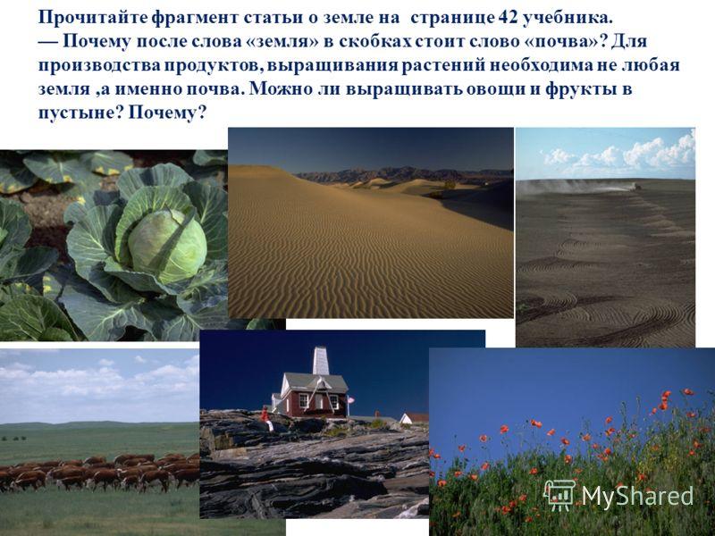 Прочитайте фрагмент статьи о земле на странице 42 учебника. Почему после слова «земля» в скобках стоит слово «почва»? Для производства продуктов, выращивания растений необходима не любая земля,а именно почва. Можно ли выращивать овощи и фрукты в пуст