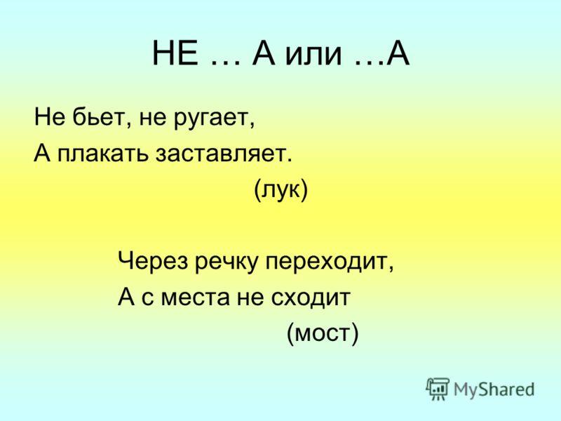 НЕ … А или …А Не бьет, не ругает, А плакать заставляет. (лук) Через речку переходит, А с места не сходит (мост)
