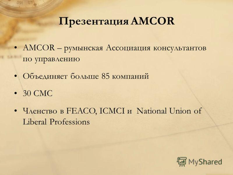 Презентация AMCOR AMCOR – румынская Ассоциация консультантов по управлению Объединяет больше 85 компаний 30 СМС Членство в FEACO, ICMCI и National Union of Liberal Professions
