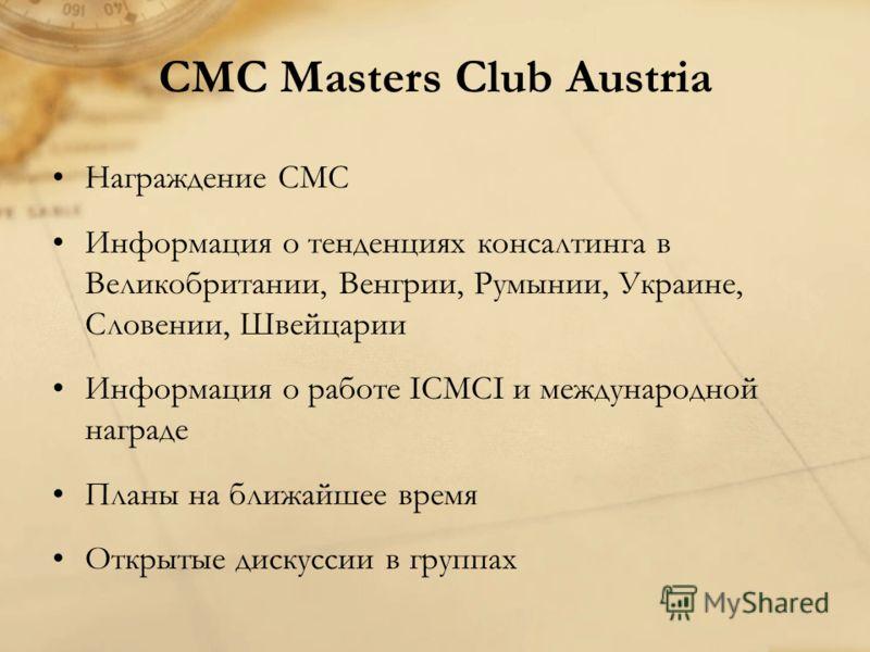 CMC Masters Club Austria Награждение СМС Информация о тенденциях консалтинга в Великобритании, Венгрии, Румынии, Украине, Словении, Швейцарии Информация о работе ICMCI и международной награде Планы на ближайшее время Открытые дискуссии в группах