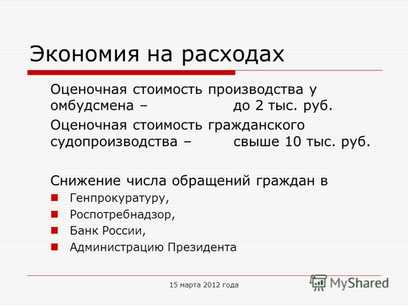 Экономия на расходах Оценочная стоимость производства у омбудсмена – до 2 тыс. руб. Оценочная стоимость гражданского судопроизводства – свыше 10 тыс. руб. Снижение числа обращений граждан в Генпрокуратуру, Роспотребнадзор, Банк России, Администрацию