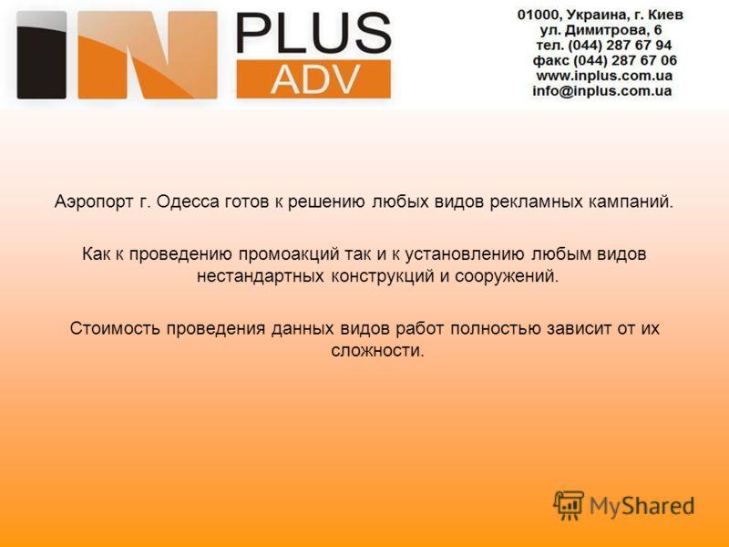 Аэропорт г. Одесса готов к решению любых видов рекламных кампаний. Как к проведению промоакций так и к установлению любым видов нестандартных конструкций и сооружений. Стоимость проведения данных видов работ полностью зависит от их сложности.
