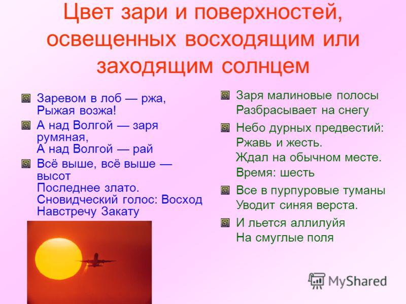 Цвет зари и поверхностей, освещенных восходящим или заходящим солнцем Заревом в лоб ржа, Рыжая возжа! А над Волгой заря румяная, А над Волгой рай Всё выше, всё выше высот Последнее злато. Сновидческий голос: Восход Навстречу Закату Заря малиновые пол