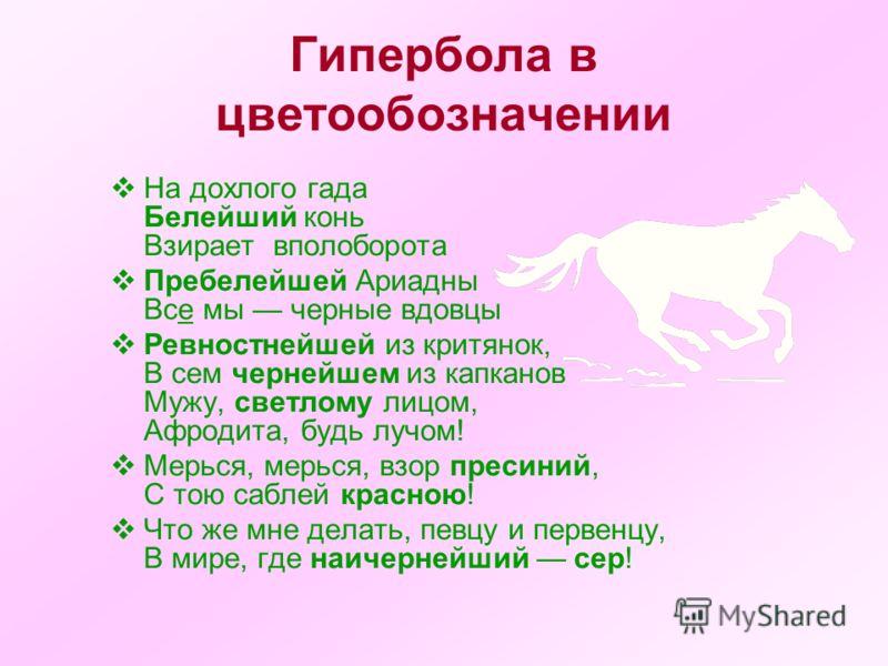 Гипербола в цветообозначении На дохлого гада Белейший конь Взирает вполоборота Пребелейшей Ариадны Все мы черные вдовцы Ревностнейшей из критянок, В сем чернейшем из капканов Мужу, светлому лицом, Афродита, будь лучом! Мерься, мерься, взор пресиний,