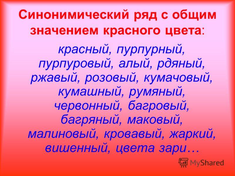 Синонимический ряд с общим значением красного цвета: красный, пурпурный, пурпуровый, алый, рдяный, ржавый, розовый, кумачовый, кумашный, румяный, червонный, багровый, багряный, маковый, малиновый, кровавый, жаркий, вишенный, цвета зари…
