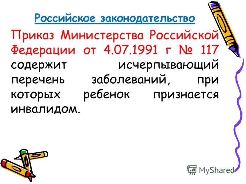 Российское законодательство Приказ Министерства Российской Федерации от 4.07.1991 г 117 содержит исчерпывающий перечень заболеваний, при которых ребенок признается инвалидом.