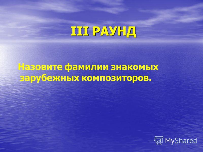 III РАУНД Назовите фамилии знакомых зарубежных композиторов.