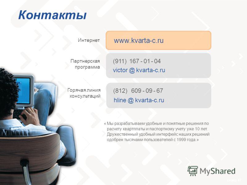 слайд 47 Контакты Мы разрабатываем удобные и понятные решения по расчету квартплаты и паспортному учету уже 10 лет. Дружественный удобный интерфейс наших решений одобрен тысячами пользователей с 1999 года.» www.kvarta-c.ru Интернет (911) 167 - 01 - 0