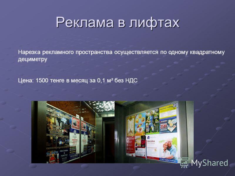 Реклама в лифтах Нарезка рекламного пространства осуществляется по одному квадратному дециметру Цена: 1500 тенге в месяц за 0,1 м² без НДС