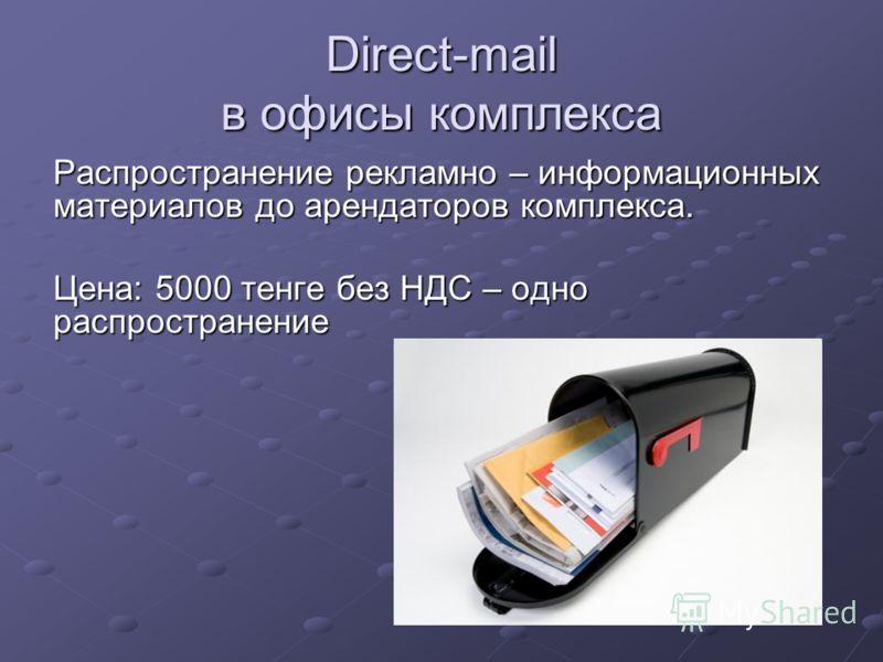 Direct-mail в офисы комплекса Распространение рекламно – информационных материалов до арендаторов комплекса. Цена: 5000 тенге без НДС – одно распространение