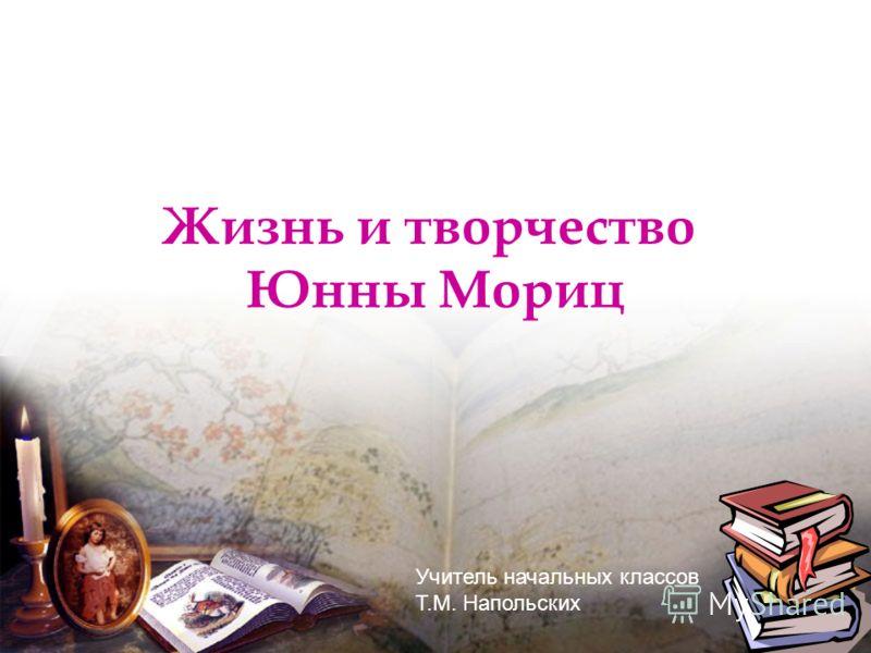 Жизнь и творчество Юнны Мориц Учитель начальных классов Т.М. Напольских