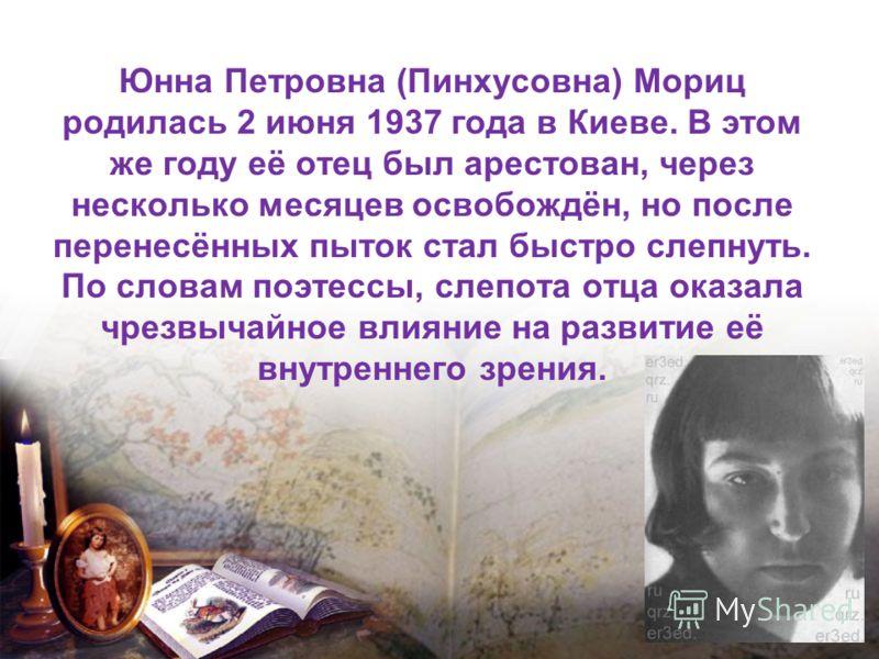 Юнна Петровна (Пинхусовна) Мориц родилась 2 июня 1937 года в Киеве. В этом же году её отец был арестован, через несколько месяцев освобождён, но после перенесённых пыток стал быстро слепнуть. По словам поэтессы, слепота отца оказала чрезвычайное влия